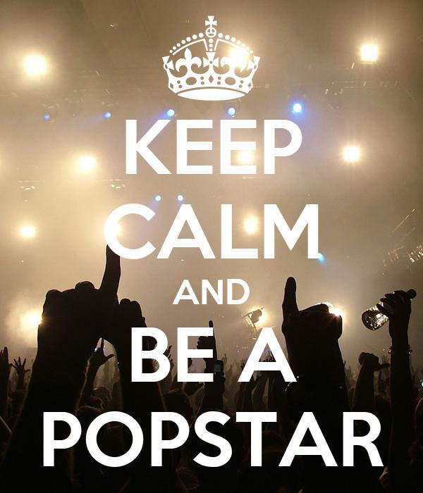 KEEP CALM AND BE A POPSTAR
