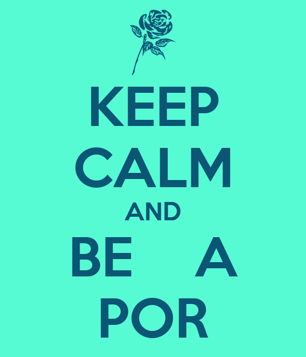 KEEP CALM AND BE    A POR