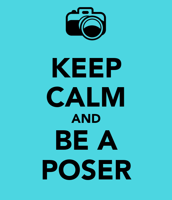 KEEP CALM AND BE A POSER
