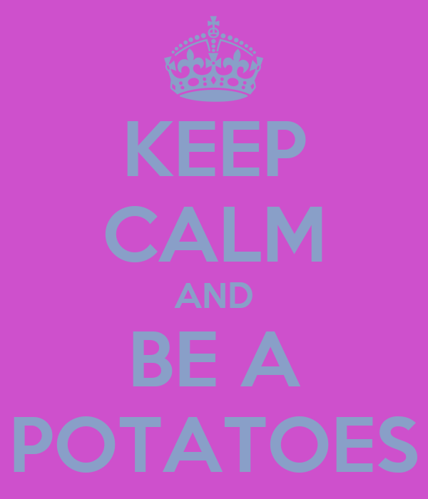 KEEP CALM AND BE A POTATOES