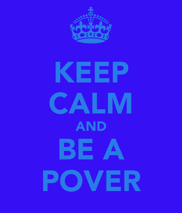 KEEP CALM AND BE A POVER