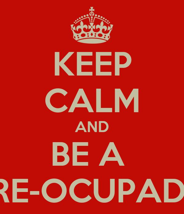 KEEP CALM AND BE A  PRE-OCUPADO