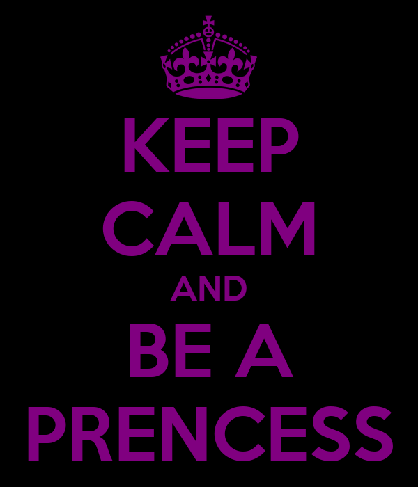 KEEP CALM AND BE A PRENCESS
