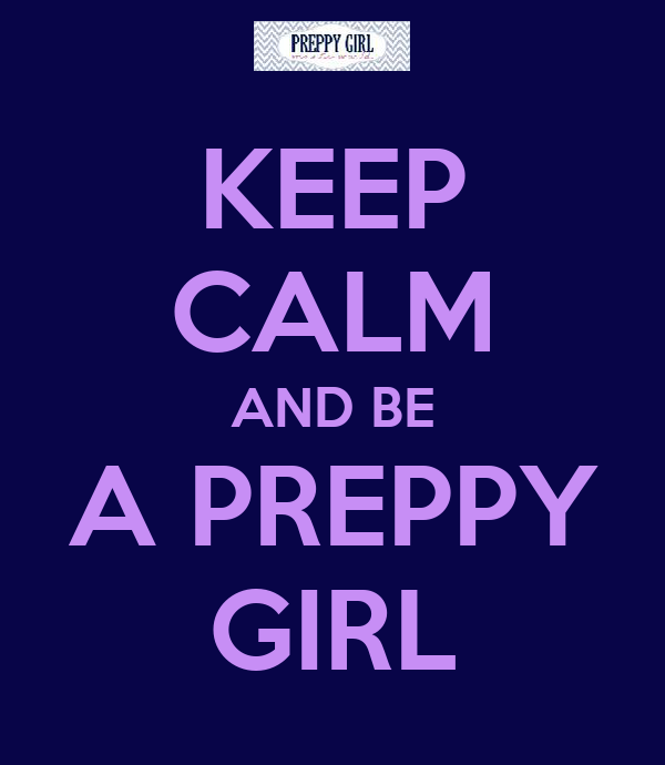 KEEP CALM AND BE A PREPPY GIRL