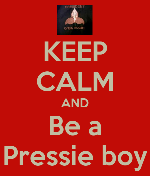 KEEP CALM AND Be a Pressie boy