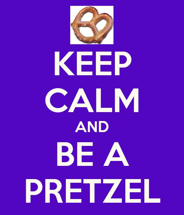 KEEP CALM AND BE A PRETZEL