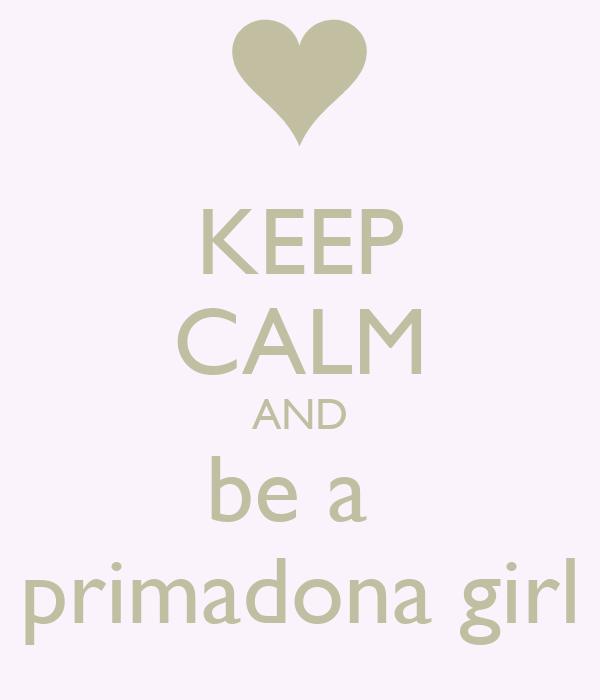 KEEP CALM AND be a  primadona girl