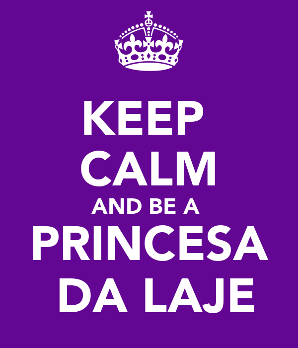KEEP  CALM AND BE A  PRINCESA  DA LAJE