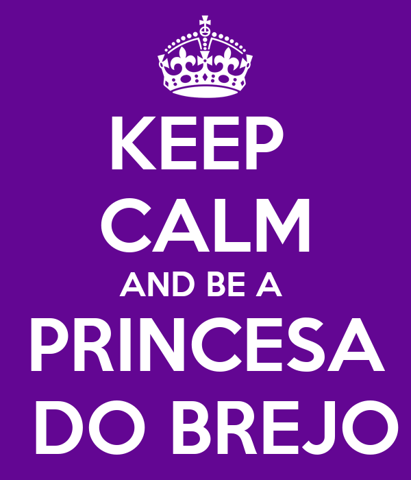 KEEP  CALM AND BE A  PRINCESA  DO BREJO