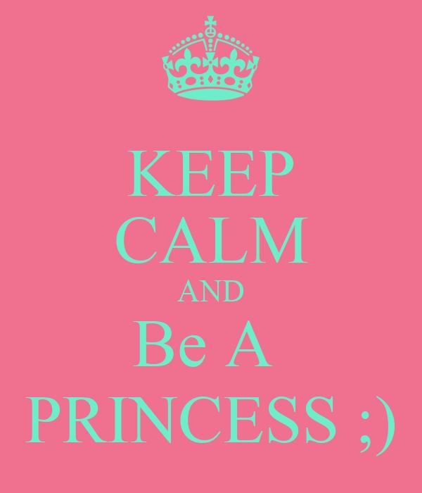 KEEP CALM AND Be A  PRINCESS ;)