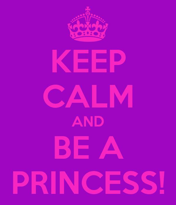 KEEP CALM AND BE A PRINCESS!