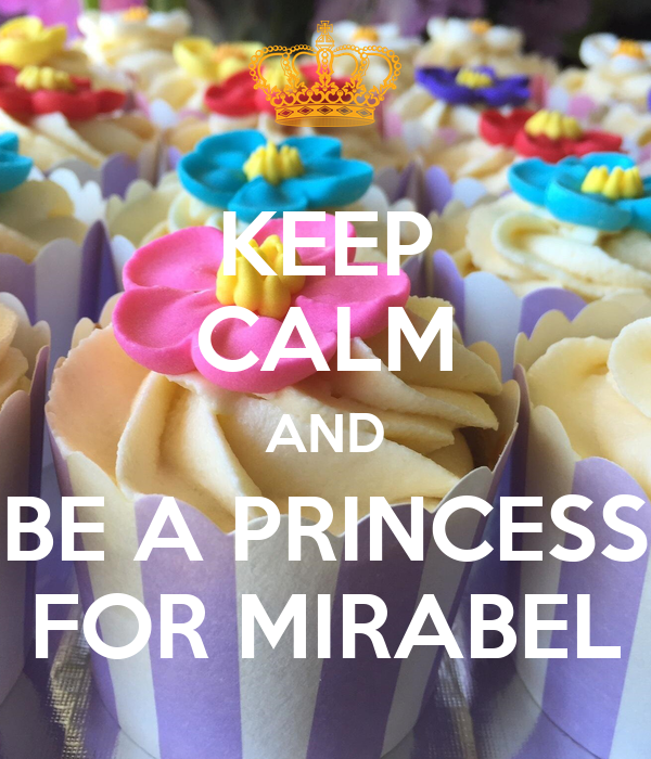 KEEP CALM AND BE A PRINCESS FOR MIRABEL