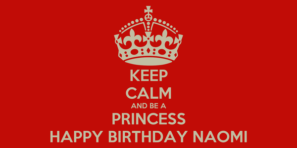 KEEP CALM AND BE A PRINCESS HAPPY BIRTHDAY NAOMI