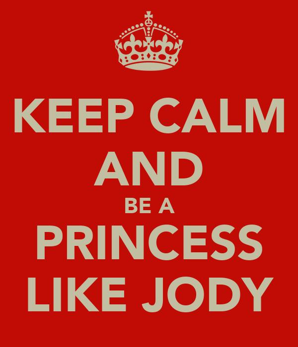KEEP CALM AND BE A PRINCESS LIKE JODY