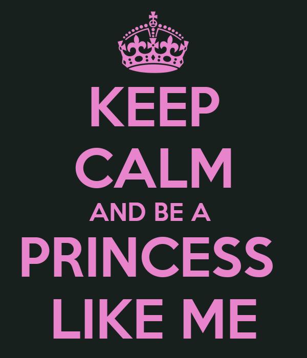 KEEP CALM AND BE A  PRINCESS  LIKE ME
