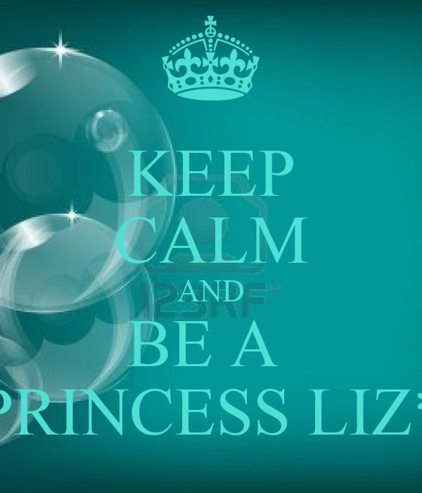KEEP CALM AND BE A  PRINCESS LIZ*