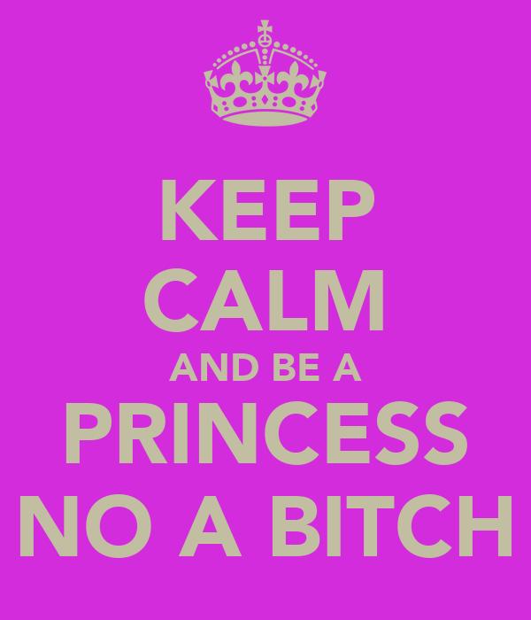 KEEP CALM AND BE A PRINCESS NO A BITCH