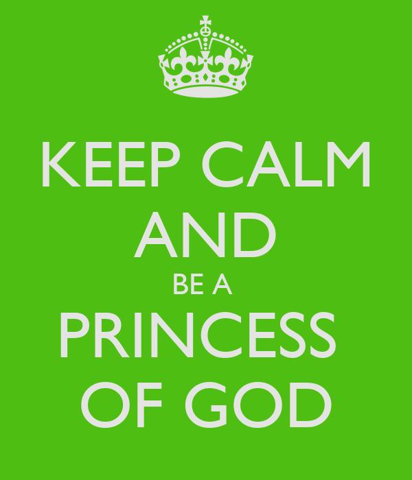 KEEP CALM AND BE A  PRINCESS  OF GOD