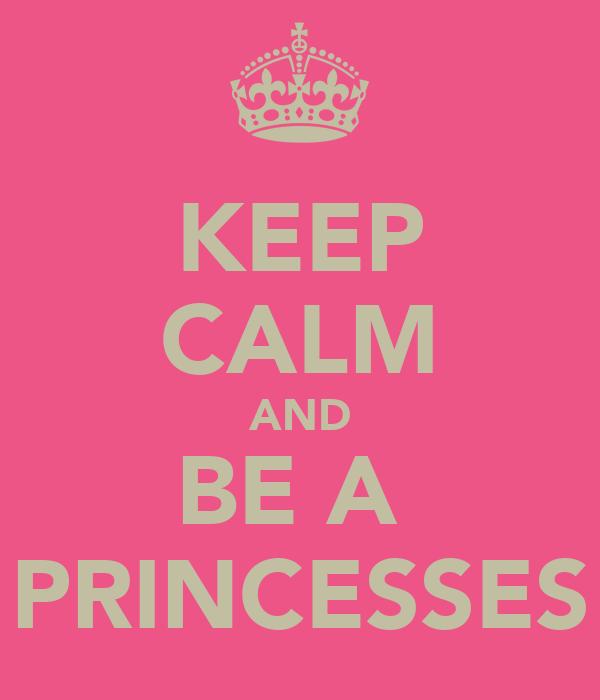 KEEP CALM AND BE A  PRINCESSES