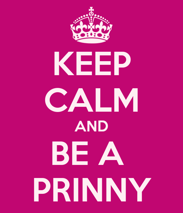KEEP CALM AND BE A  PRINNY