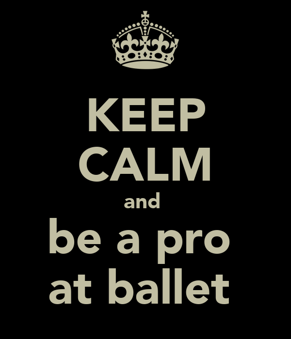 KEEP CALM and  be a pro  at ballet