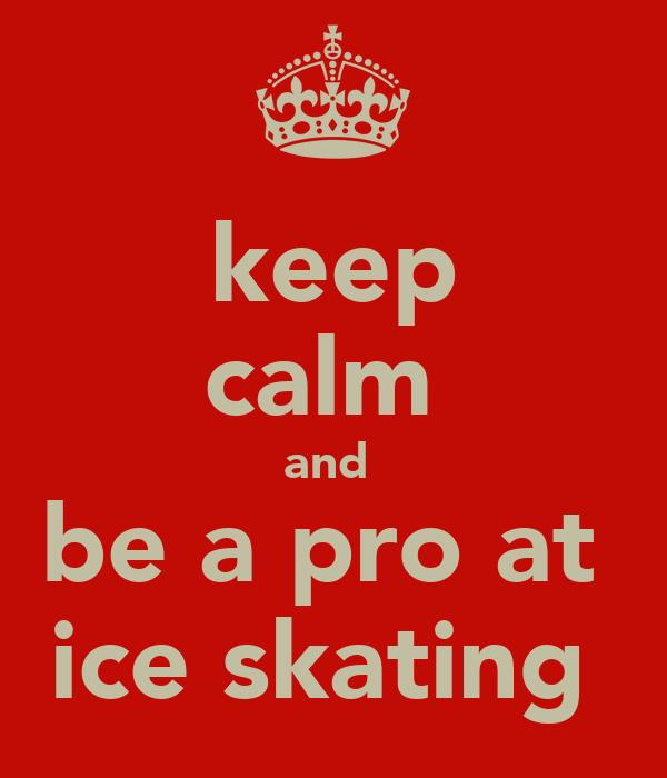 keep calm  and  be a pro at  ice skating