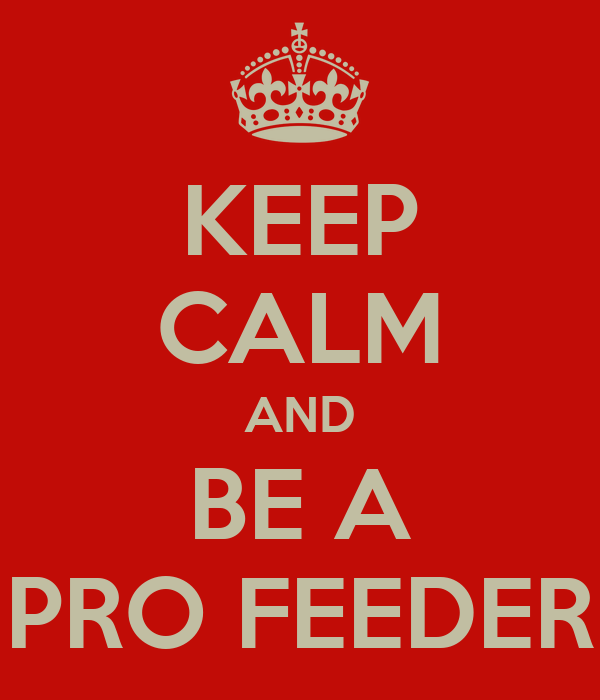 KEEP CALM AND BE A PRO FEEDER