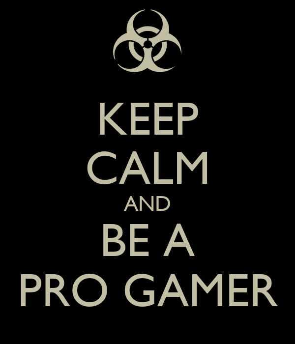 KEEP CALM AND BE A PRO GAMER