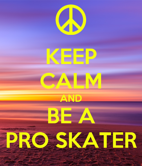 KEEP CALM AND BE A PRO SKATER