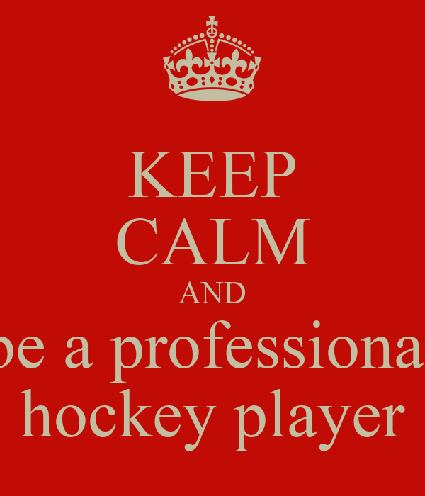 KEEP CALM AND be a professional hockey player