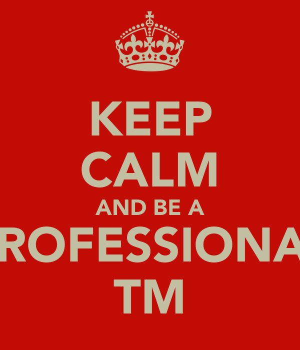 KEEP CALM AND BE A PROFESSIONAL TM