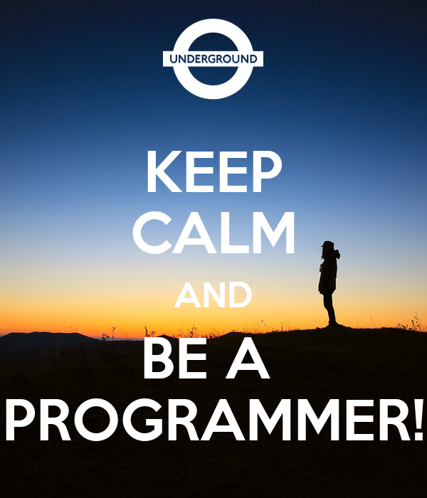 KEEP CALM AND BE A  PROGRAMMER!