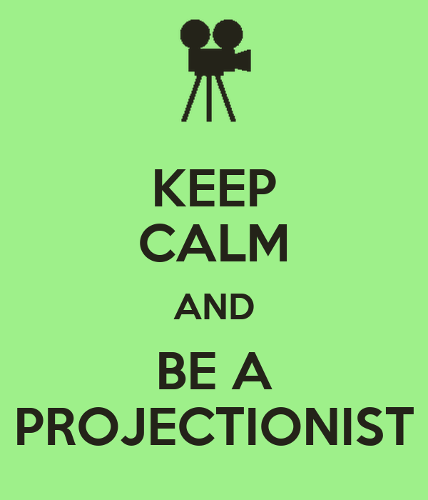 KEEP CALM AND BE A PROJECTIONIST