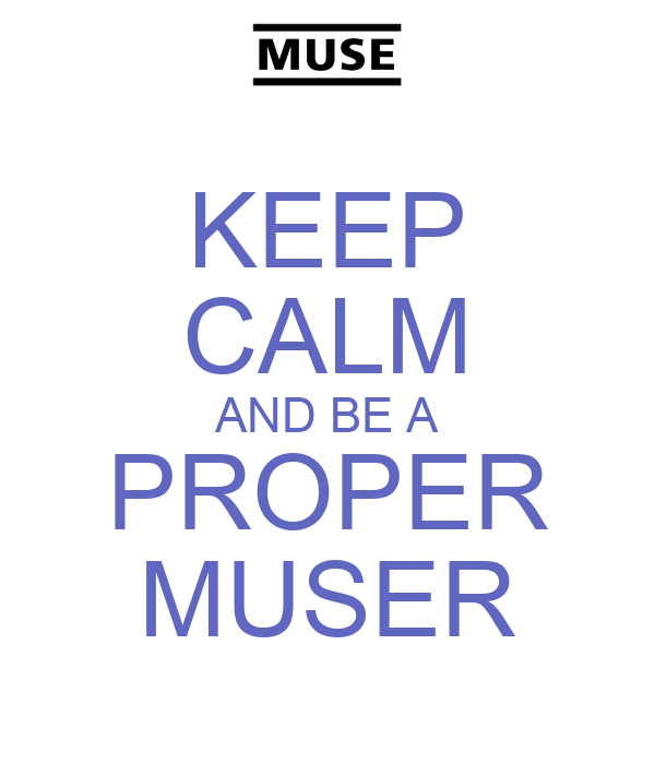 KEEP CALM AND BE A PROPER MUSER
