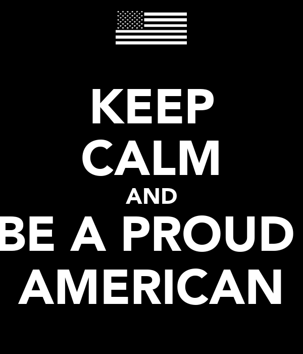 KEEP CALM AND BE A PROUD  AMERICAN