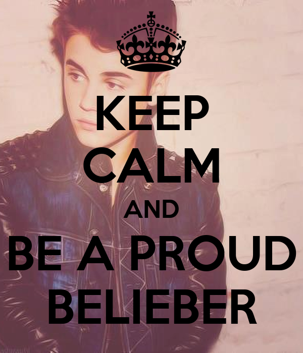 KEEP CALM AND BE A PROUD BELIEBER