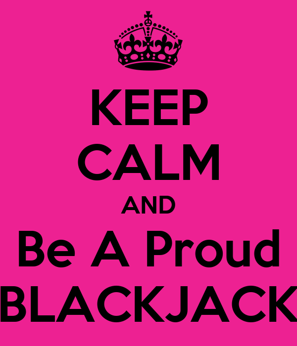 KEEP CALM AND Be A Proud BLACKJACK