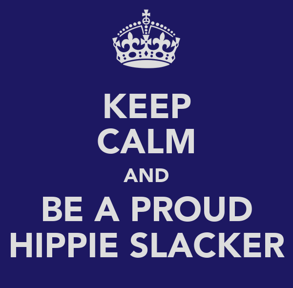 KEEP CALM AND BE A PROUD HIPPIE SLACKER