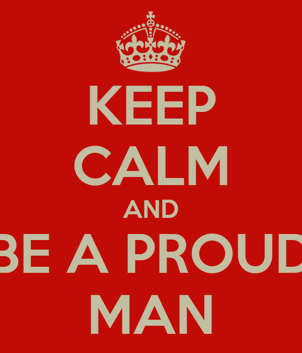KEEP CALM AND BE A PROUD MAN
