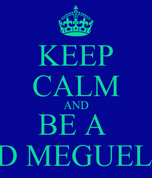 KEEP CALM AND BE A  PROUD MEGUELISTA !