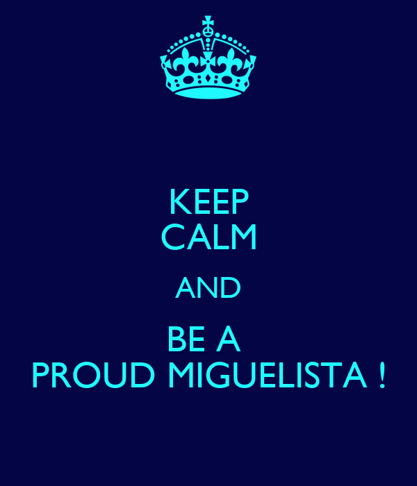 KEEP CALM AND BE A  PROUD MIGUELISTA !
