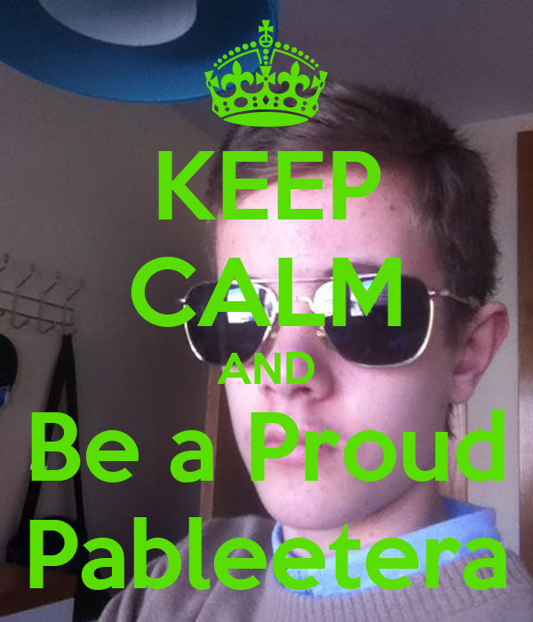 KEEP CALM AND Be a Proud Pableetera