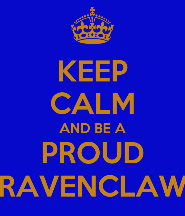 KEEP CALM AND BE A PROUD RAVENCLAW