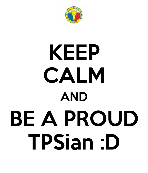 KEEP CALM AND BE A PROUD TPSian :D