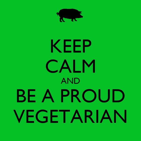 KEEP CALM AND BE A PROUD VEGETARIAN