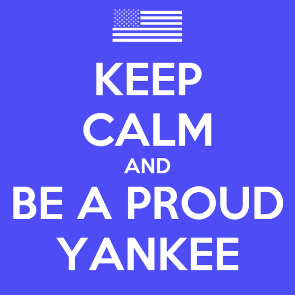 KEEP CALM AND BE A PROUD YANKEE