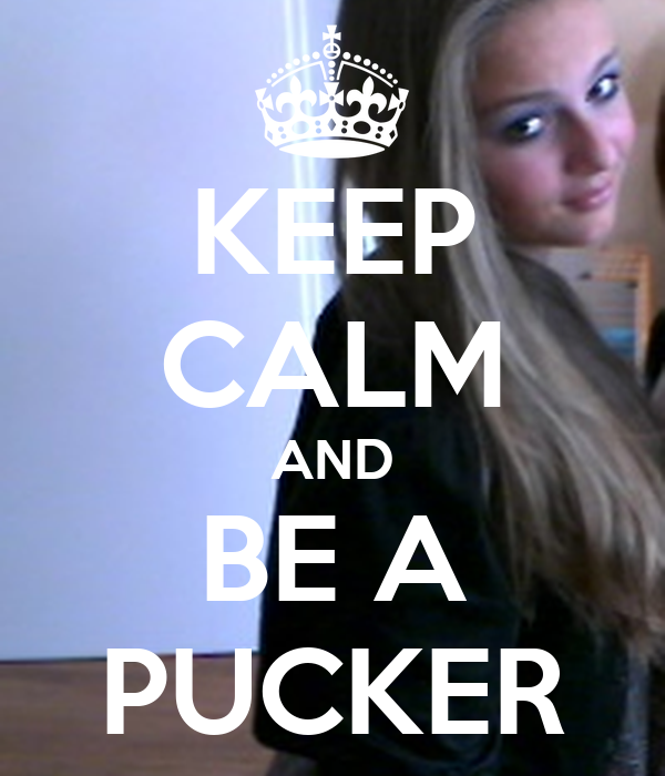 KEEP CALM AND BE A PUCKER