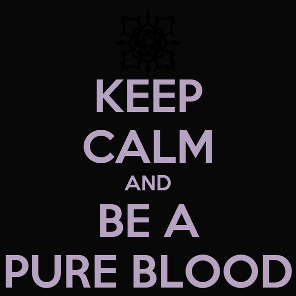 KEEP CALM AND BE A PURE BLOOD
