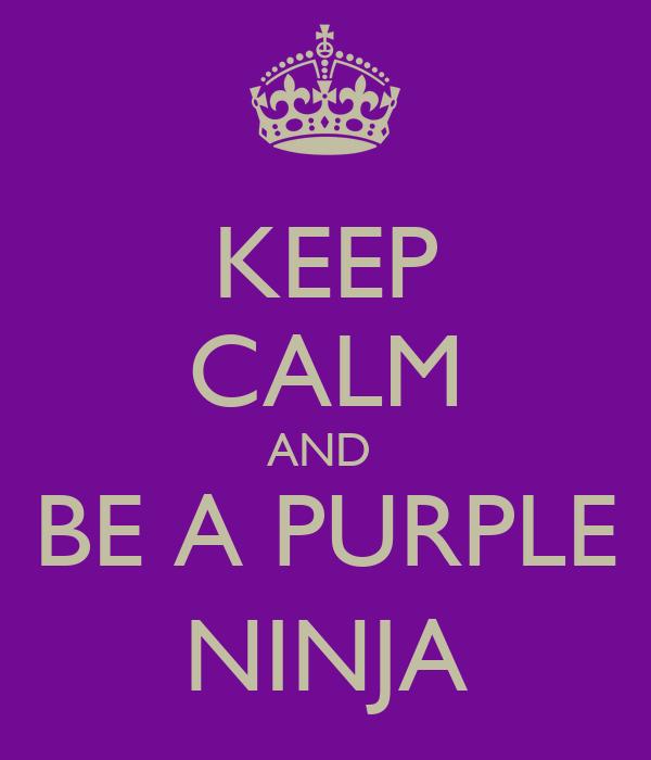KEEP CALM AND  BE A PURPLE NINJA