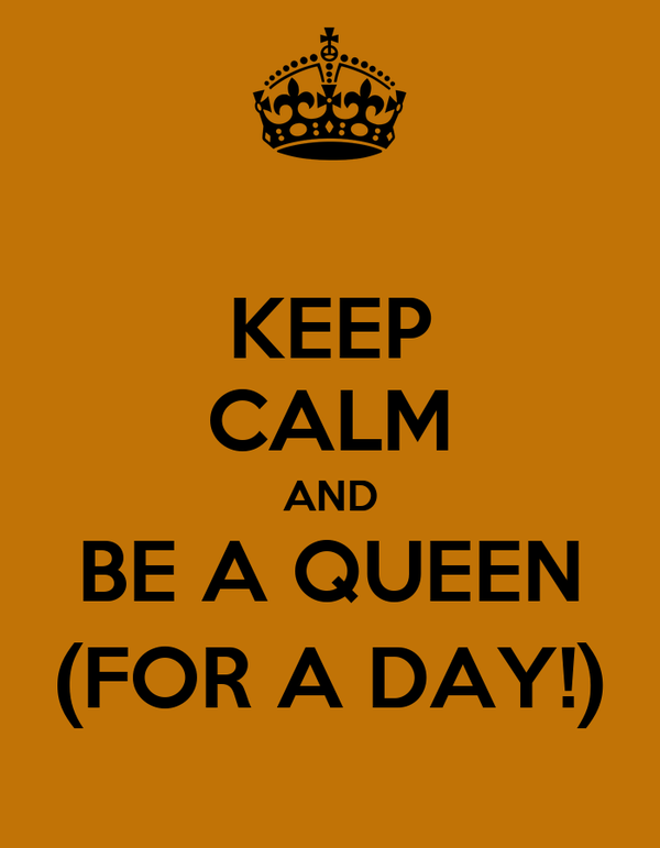 KEEP CALM AND BE A QUEEN (FOR A DAY!)